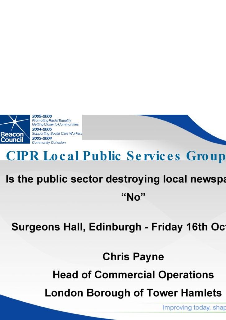 "CIPR Local Public Services Group <ul><li>Is the public sector destroying local newspapers?  </li></ul><ul><li>"" No"" </li><..."