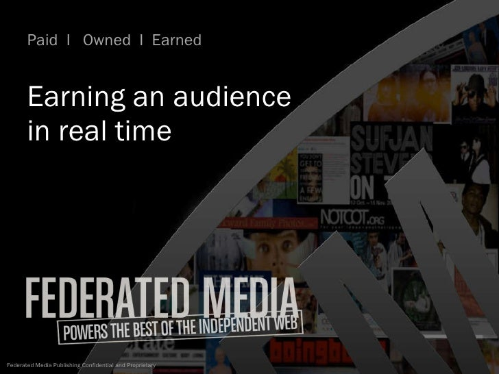 Earning an audience  in real time  Paid  I  Owned  I  Earned  Federated Media Publishing Confidential and Proprietary Smar...