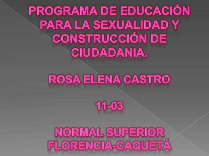 PROGRAMA DE EDUCACIÓN PARA LA SEXUALIDAD Y CONSTRUCCIÓN DE CIUDADANIA.Rosa elena castro11-03normal superiorflorencia-caque...