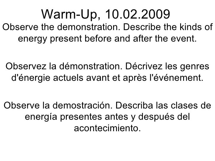 Warm-Up, 10.02.2009 Observe the demonstration. Describe the kinds of energy present before and after the event. Observez l...