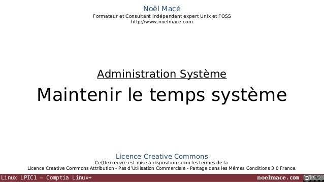 Noël Macé Formateur et Consultant indépendant expert Unix et FOSS http://www.noelmace.com  Administration Système  Mainten...