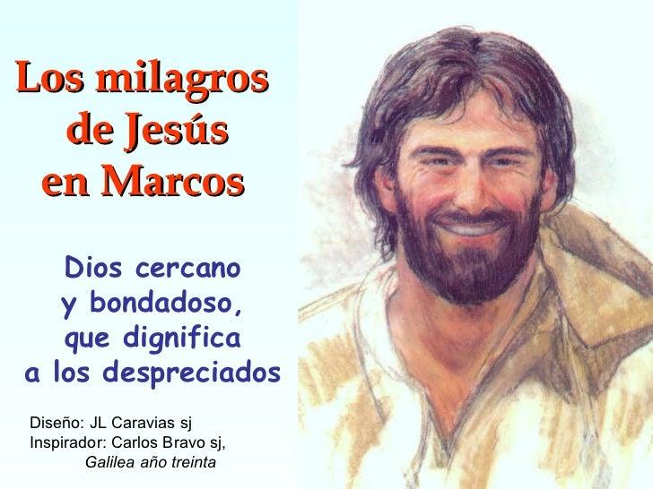 Los milagros  de Jesús en Marcos   Dios cercano y bondadoso, que dignifica a los despreciados Diseño: JL Caravias sj Inspi...