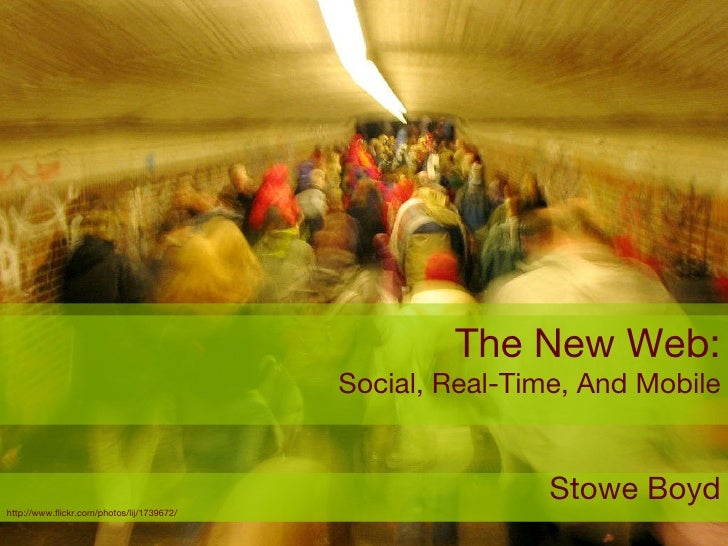 The New Web: Social, Real-Time, And Mobile Stowe Boyd http://www.flickr.com/photos/lij/1739672/