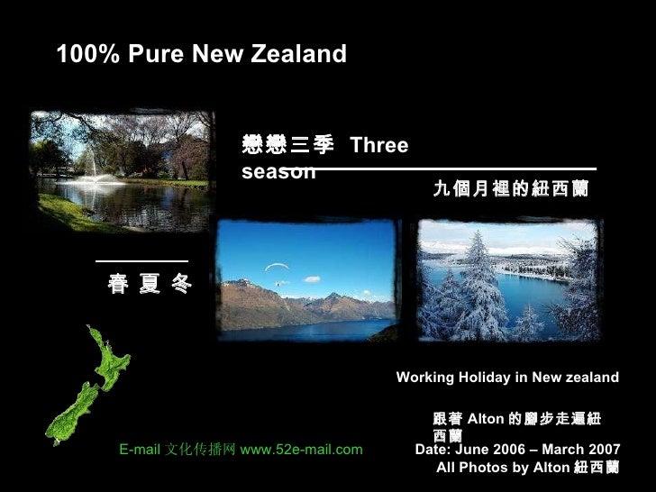 100% Pure New Zealand 跟著 Alton 的腳步走遍紐西蘭 戀戀三季  Three season Working Holiday in New zealand 九個月裡的紐西蘭 春 夏 冬 Date: June 2006 –...