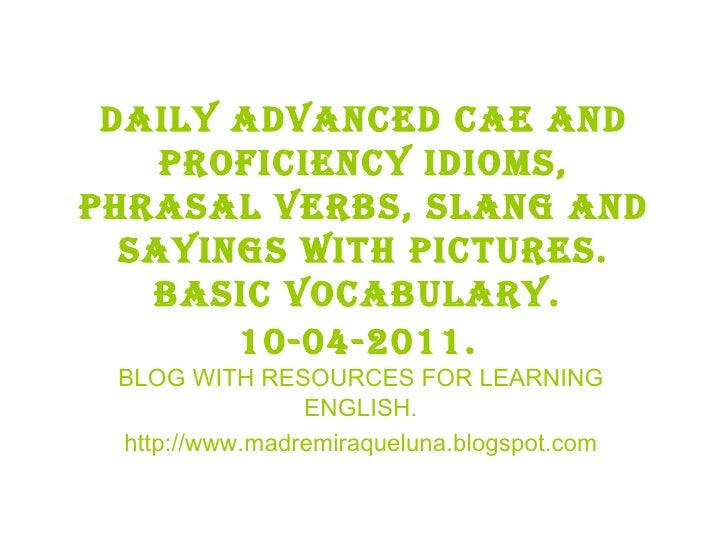 Daily advanced cae and proficiency idioms, phrasal verbs, slang and sayings with pictures. BASIC VOCABULARY.  10-04-2011. ...
