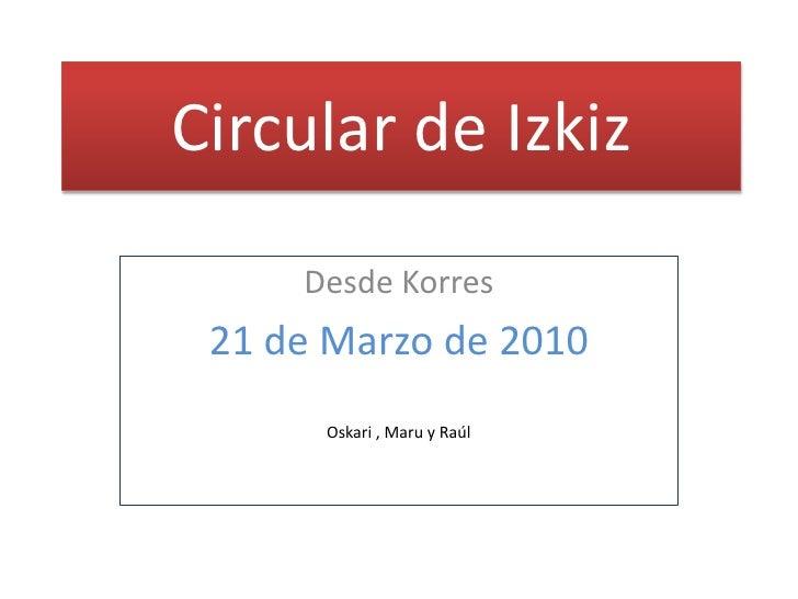 Circular de Izkiz<br />Desde Korres<br />21de Marzo de 2010<br />Oskari, Maruy Raúl<br />