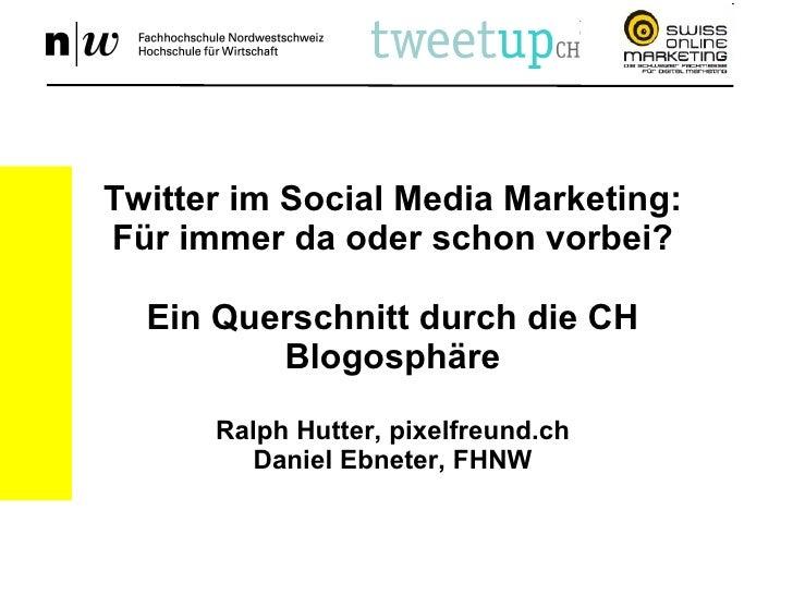 Twitter im Social Media Marketing: Für immer da oder schon vorbei? Ein Querschnitt durch die CH Blogosphäre Ralph Hutter, ...