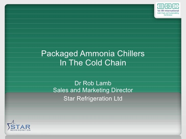 Packaged Ammonia Chillers In The Cold Chain Dr Rob Lamb Sales and Marketing Director Star Refrigeration Ltd