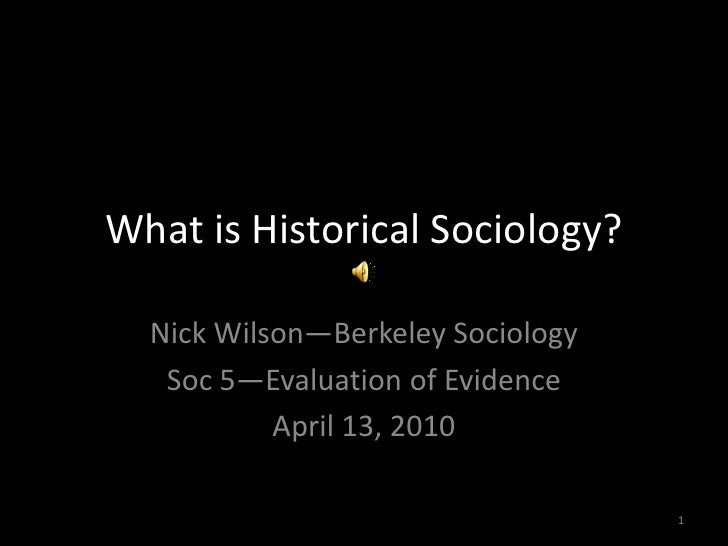 What is Historical Sociology?<br />Nick Wilson—Berkeley Sociology<br />Soc 5—Evaluation of Evidence<br />April 13, 2010<br...