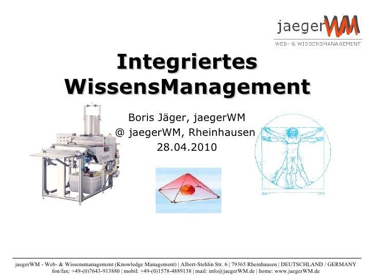 Integriertes WissensManagement Boris Jäger, jaegerWM @ jaegerWM, Rheinhausen  28.04.2010