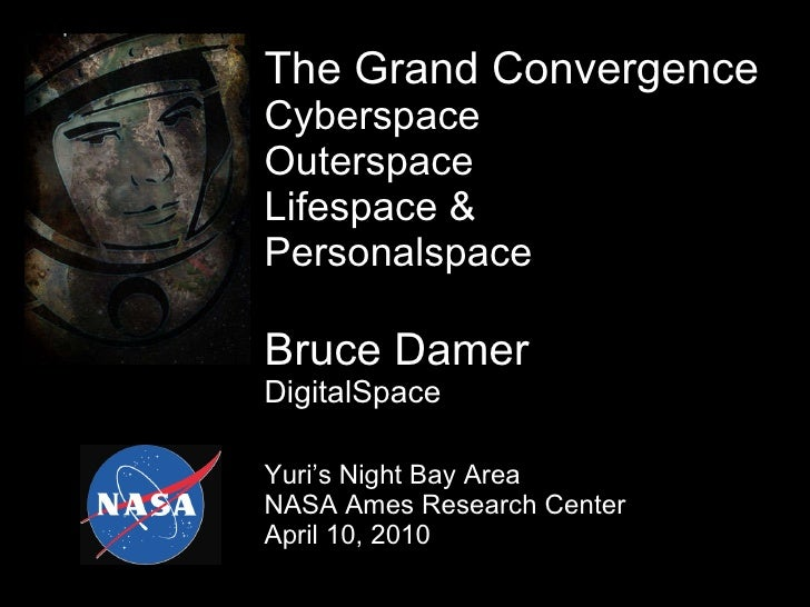 The Grand Convergence  Cyberspace Outerspace Lifespace & Personalspace Bruce Damer DigitalSpace Yuri's Night Bay Area NASA...