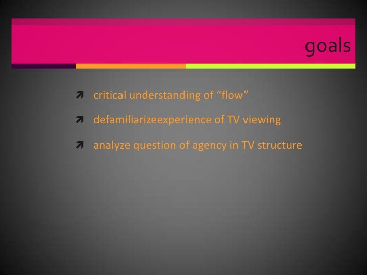 """goals <br />critical understanding of """"flow""""<br />defamiliarizeexperience of TV viewing<br />analyze question of agency in..."""