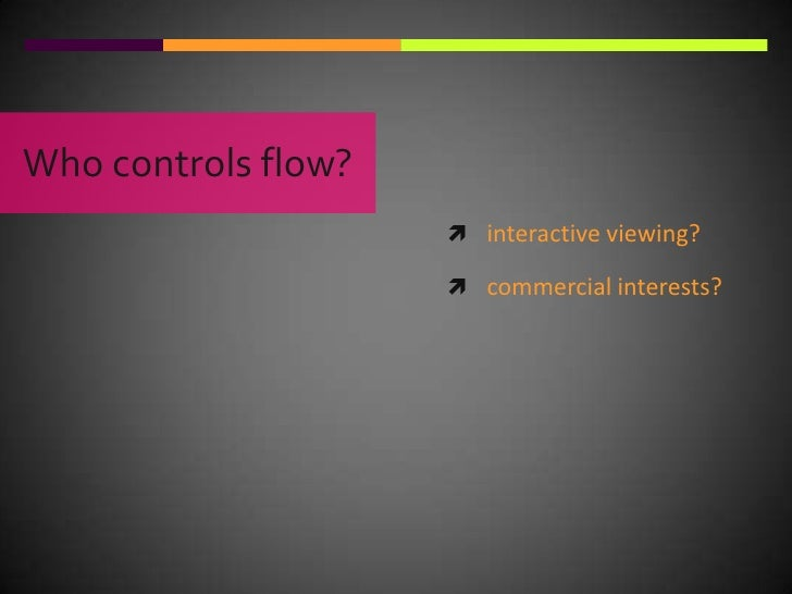 Who controls flow?<br />interactive viewing?<br />commercial interests?<br />