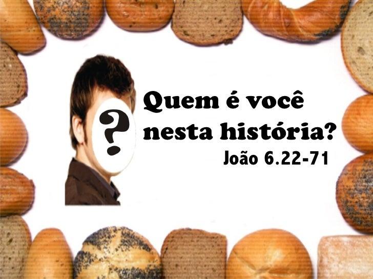Quem é vocênesta história?      João 6.22-71