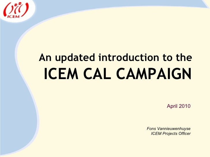 An updated introduction to the ICEM CAL CAMPAIGN Fons Vannieuwenhuyse ICEM Projects Officer April 2010