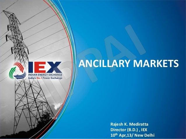 ANCILLARY MARKETS     Rajesh K. Mediratta     Director (B.D.) , IEX     10th Apr,13/ New Delhi