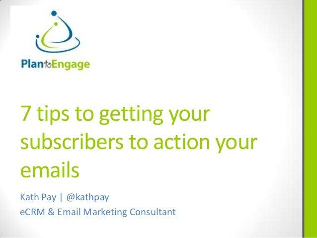 7 tips to getting yoursubscribers to action youremailsKath Pay | @kathpayeCRM & Email Marketing Consultant