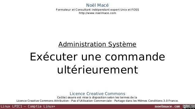 Noël Macé Formateur et Consultant indépendant expert Unix et FOSS http://www.noelmace.com  Administration Système  Exécute...