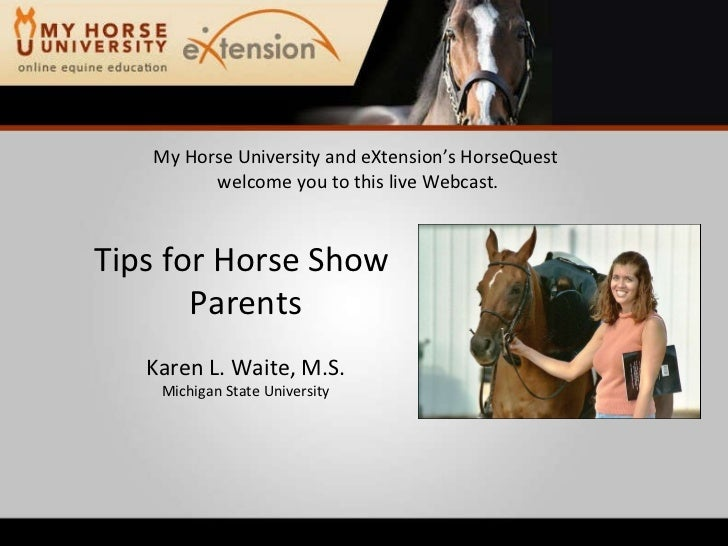 My Horse University and eXtension's HorseQuest  welcome you to this live Webcast. Tips for Horse Show  Parents Karen L. Wa...
