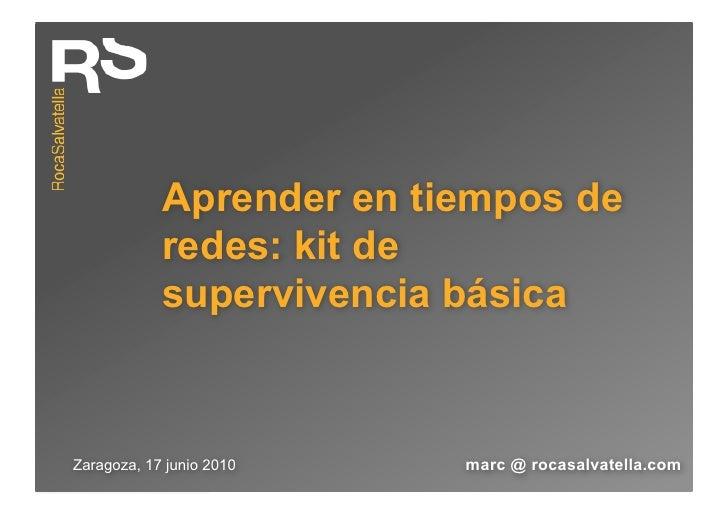 Aprender en tiempos de             redes: kit de             supervivencia básica    Zaragoza, 17 junio 2010   marc @ roca...