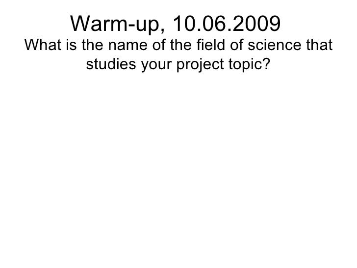 Warm-up, 10.06.2009 What is the name of the field of science that studies your project topic?