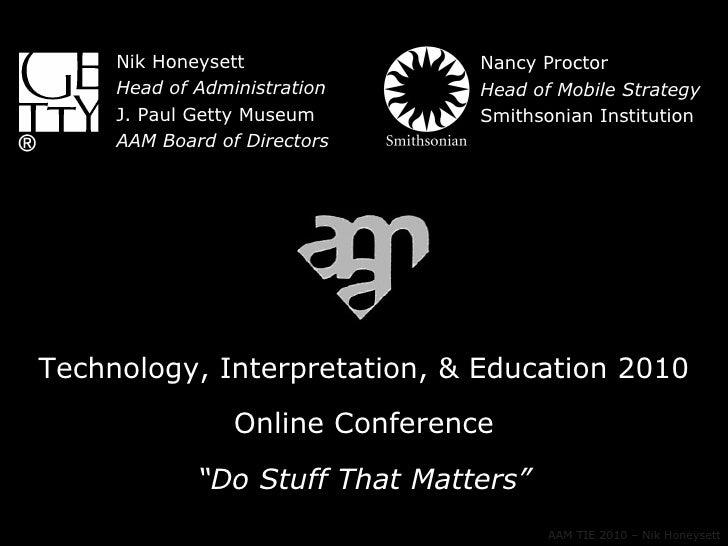 "Technology, Interpretation, & Education 2010 Online Conference "" Do Stuff That Matters"" AAM TIE 2010 – Nik Honeysett Nik H..."