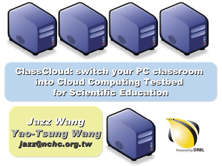 ClassCloud: switch your PC classroom     into Cloud Computing Testbed         for Scientific Education     Jazz Wang Yao-T...