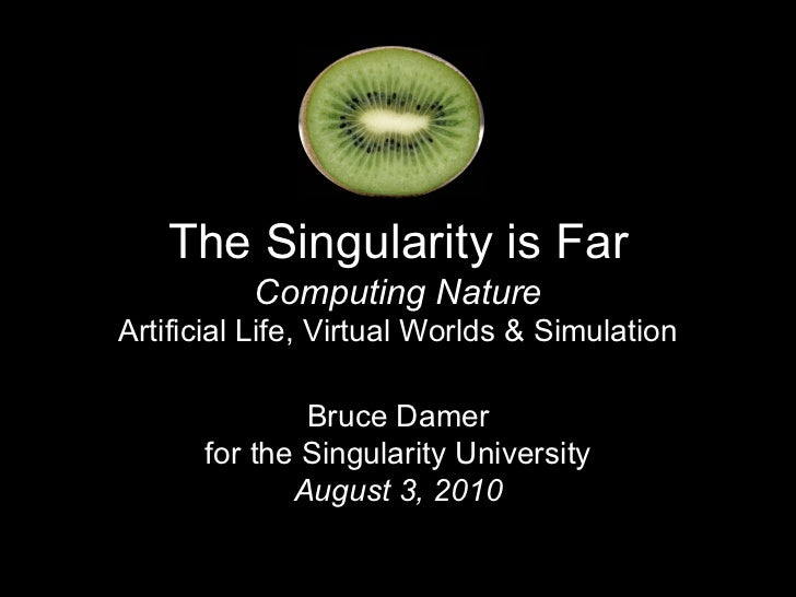 The Singularity is Far          Computing NatureArtificial Life, Virtual Worlds & Simulation              Bruce Damer     ...