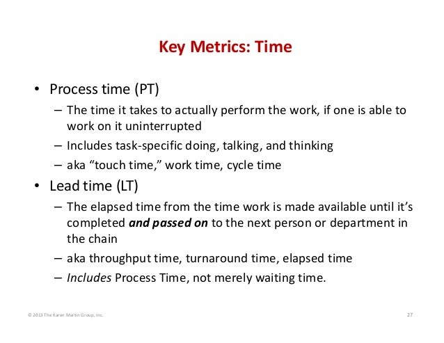 © 2013 The Karen Martin Group, Inc. 27 Key Metrics: Time • Process time (PT) – The time it takes to actually perform the w...