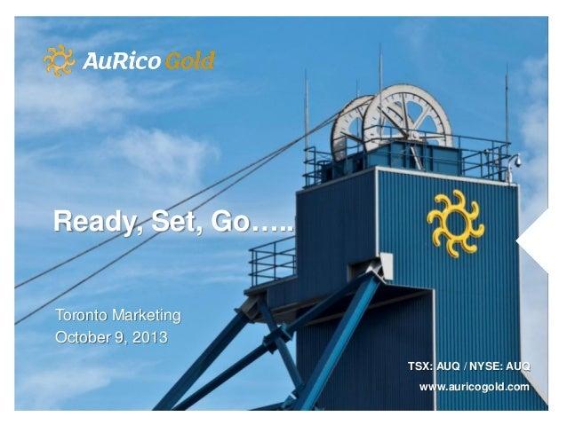 Ready, Set, Go….. Toronto Marketing October 9, 2013 TSX: AUQ / NYSE: AUQ www.auricogold.com