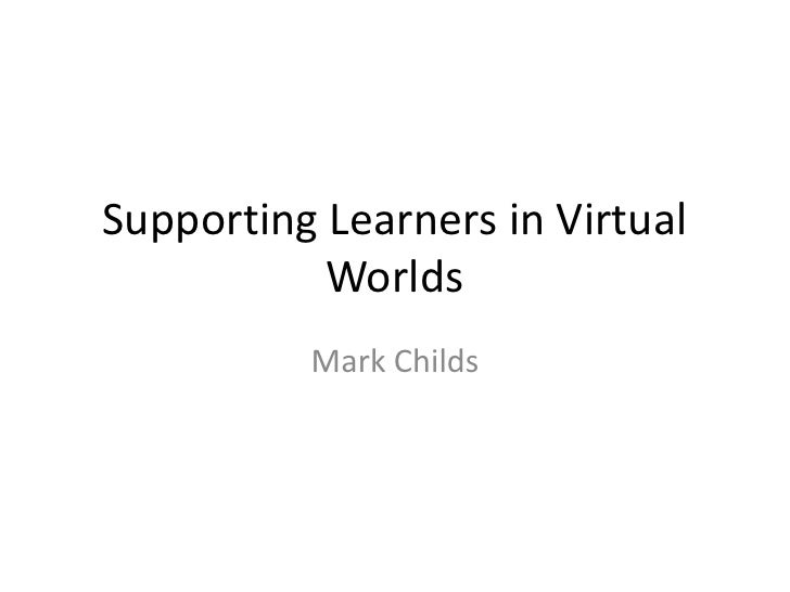 Supporting Learners in Virtual Worlds<br />Mark Childs<br />