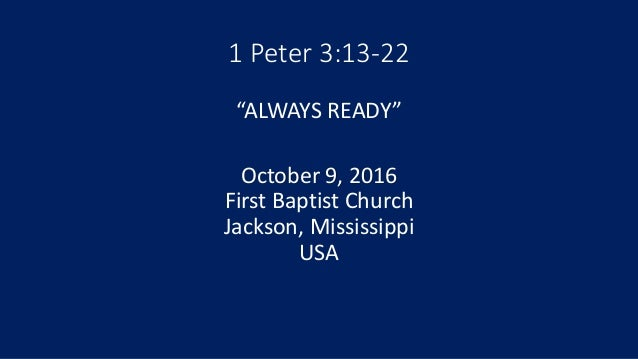 """1 Peter 3:13-22 """"ALWAYS READY"""" October 9, 2016 First Baptist Church Jackson, Mississippi USA"""
