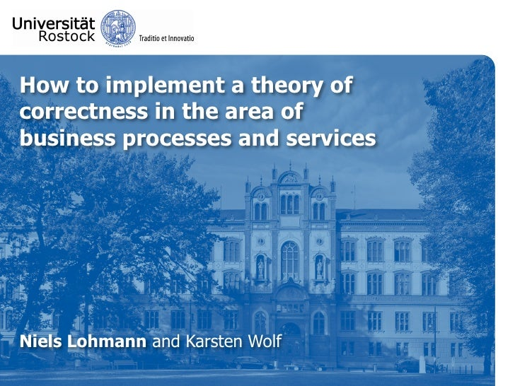 How to implement a theory of correctness in the area of business processes and services     Niels Lohmann and Karsten Wolf
