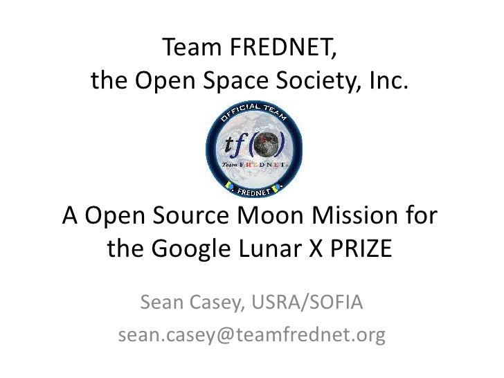 Team FREDNET,the Open Space Society, Inc.A Open Source Moon Mission forthe Google Lunar X PRIZE<br />Sean Casey, USRA/SOFI...