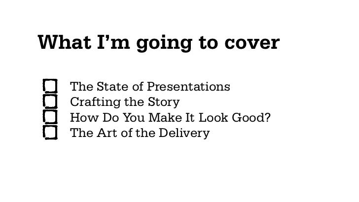 What I'm going to cover   The State of Presentations   Crafting the Story   How Do You Make It Look Good?   The Art of the...