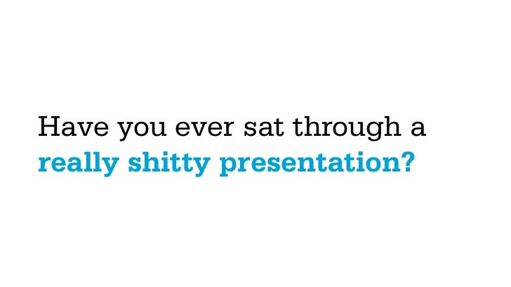 Have you ever sat through areally shitty presentation?