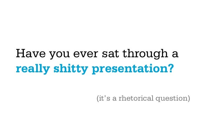 Have you ever sat through areally shitty presentation?             (it's a rhetorical question)