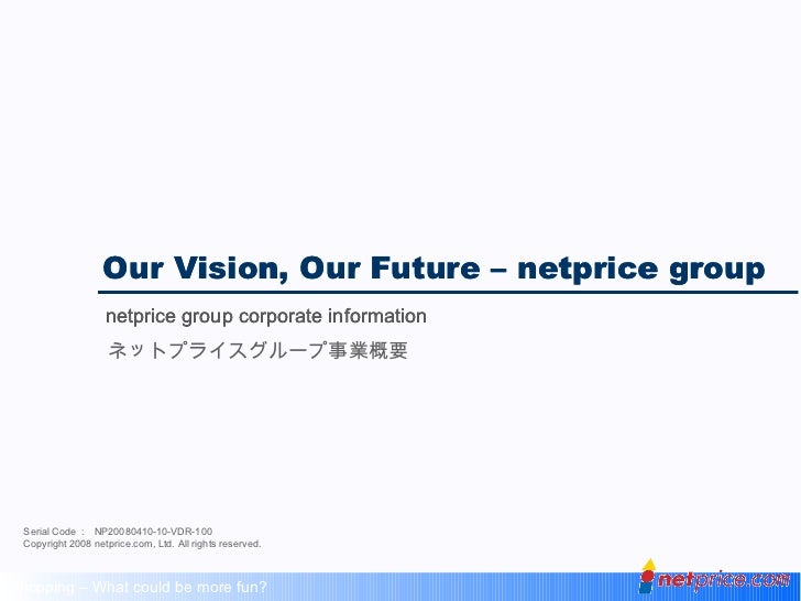 Our Vision, Our Future – netprice group netprice group corporate information Serial Code :  NP20080410-10-VDR-100 Copyrigh...