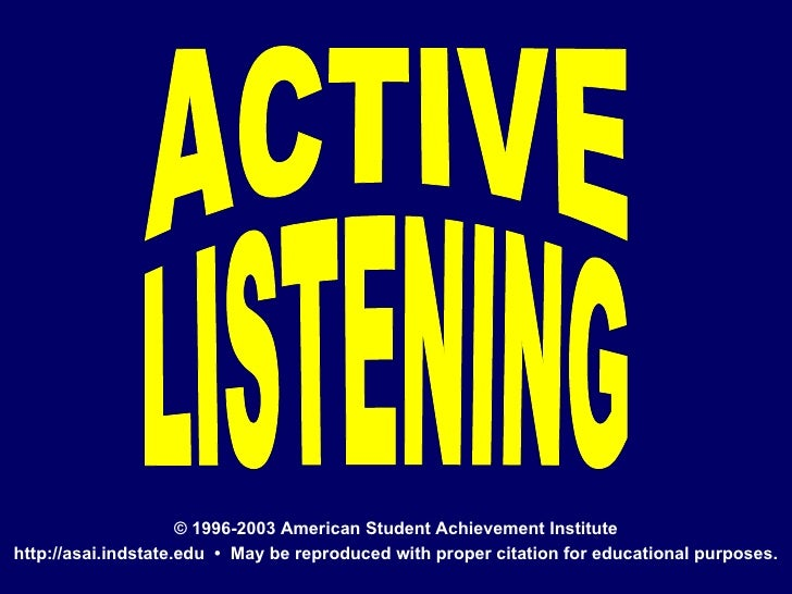ACTIVE LISTENING © 1996-2003 American Student Achievement Institute http://asai.indstate.edu  •  May be reproduced with pr...