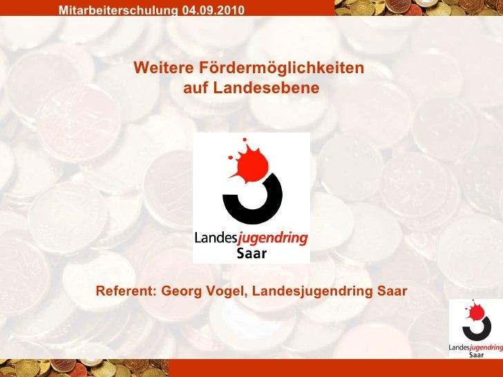 Weitere Fördermöglichkeiten  auf Landesebene Mitarbeiterschulung 04.09.2010 Referent: Georg Vogel, Landesjugendring Saar