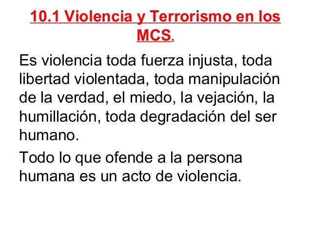 10.1 Violencia y Terrorismo en los MCS. Es violencia toda fuerza injusta, toda libertad violentada, toda manipulación de l...