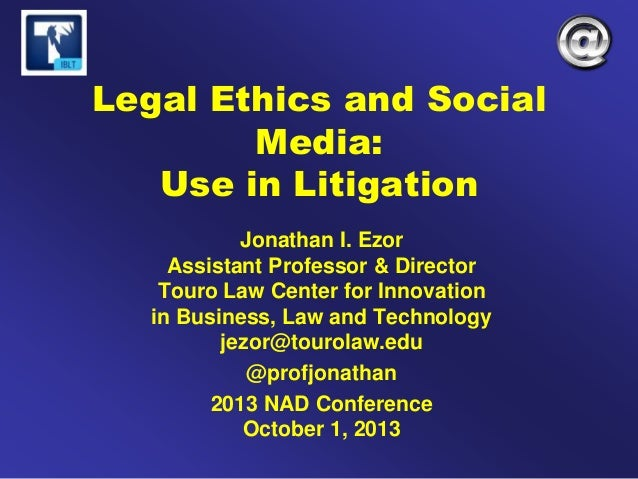 Legal Ethics and Social Media: Use in Litigation Jonathan I. Ezor Assistant Professor & Director Touro Law Center for Inno...