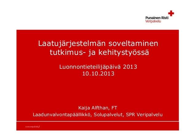 Laatujärjestelmän soveltaminen tutkimus- ja kehitystyössä Luonnontieteilijäpäivä 2013 10.10.2013  Kaija Alfthan, FT Laadun...