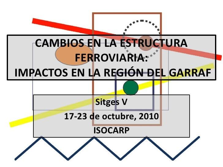 CAMBIOS EN LA ESTRUCTURA          FERROVIARIA:IMPACTOS EN LA REGIÓN DEL GARRAF                Sitges V        17-23 de oct...