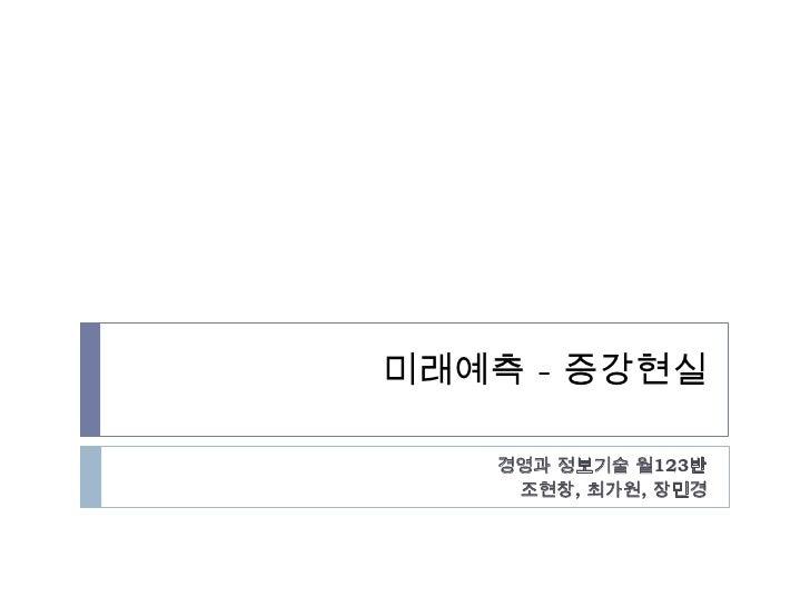 미래예측 - 증강현실<br />경영과 정보기술 월123반<br />조현창,최가원, 장민경<br />