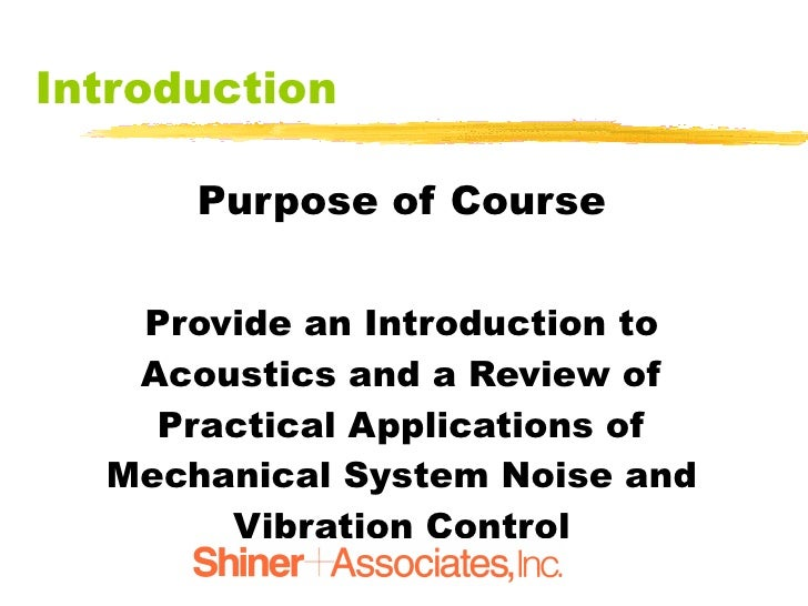 Introduction <ul><li>Purpose of Course </li></ul><ul><li>Provide an Introduction to Acoustics and a Review of Practical Ap...