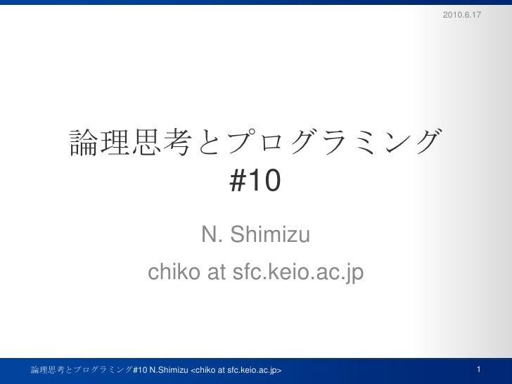 論理思考とプログラミング#10<br />N. Shimizu<br />chiko at sfc.keio.ac.jp<br />2010.6.17<br />1<br />論理思考とプログラミング#10 N.Shimizu <chiko a...