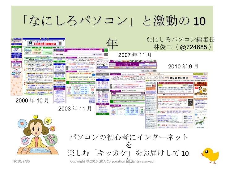 「なにしろパソコン」と激動の 10 年 パソコンの初心者にインターネットを 楽しむ「キッカケ」をお届けして 10 年 Copyright © 2010 Q&A Corporation All rights reserved. 2010/9/30...