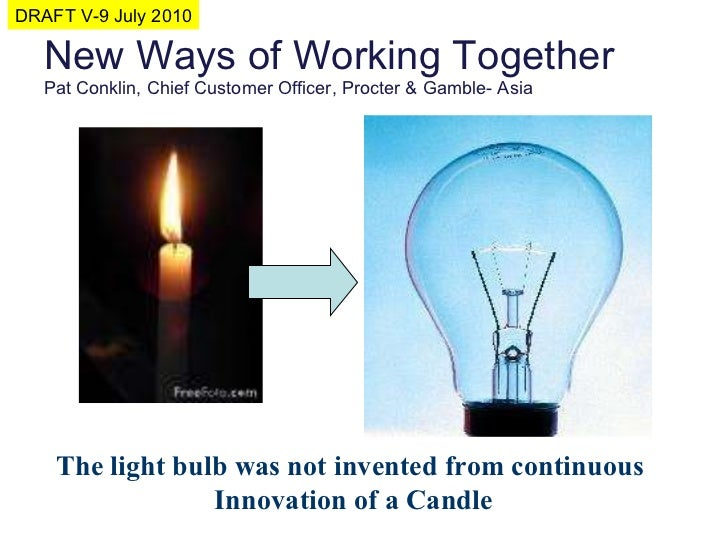 New Ways of Working Together Pat Conklin, Chief Customer Officer, Procter & Gamble- Asia The light bulb was not invented f...