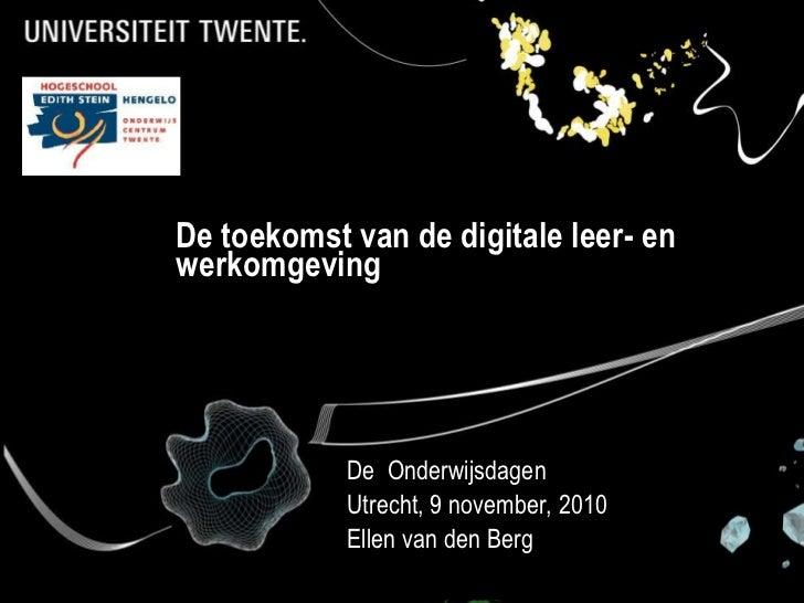 De toekomst van de digitale leer- en werkomgeving<br />De  Onderwijsdagen<br />Utrecht, 9 november, 2010 <br />Ellen van d...